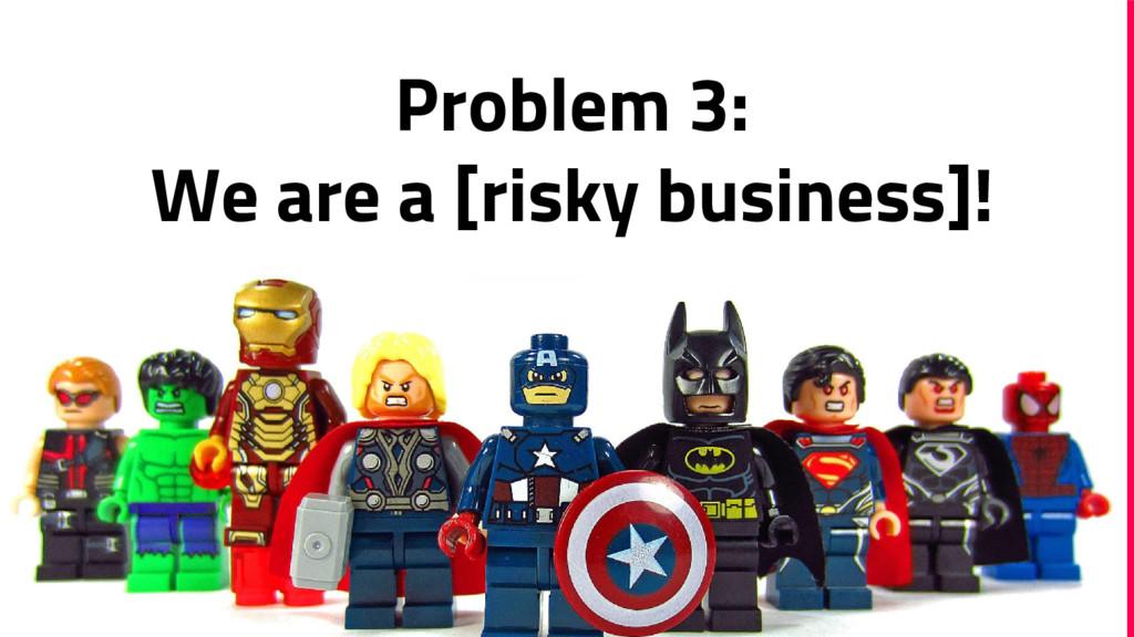 Problem 3: We are a [risky business]!