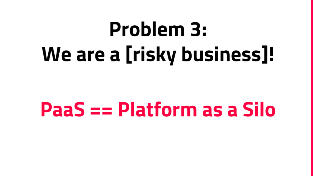 Problem 3: We are a [risky business]! PaaS == P...