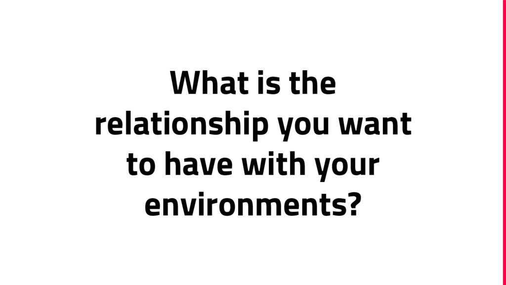 What is the relationship you want to have with ...