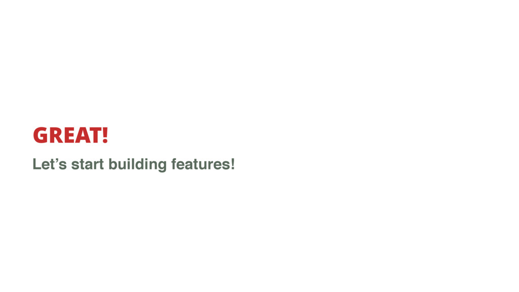 GREAT! Let's start building features!