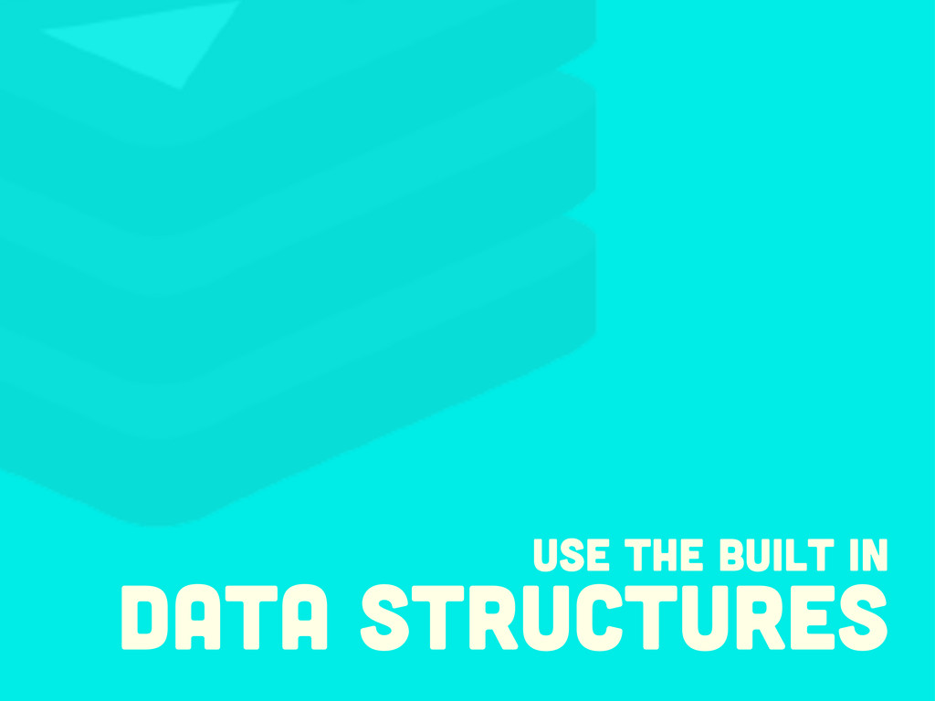 USE the built in data structures