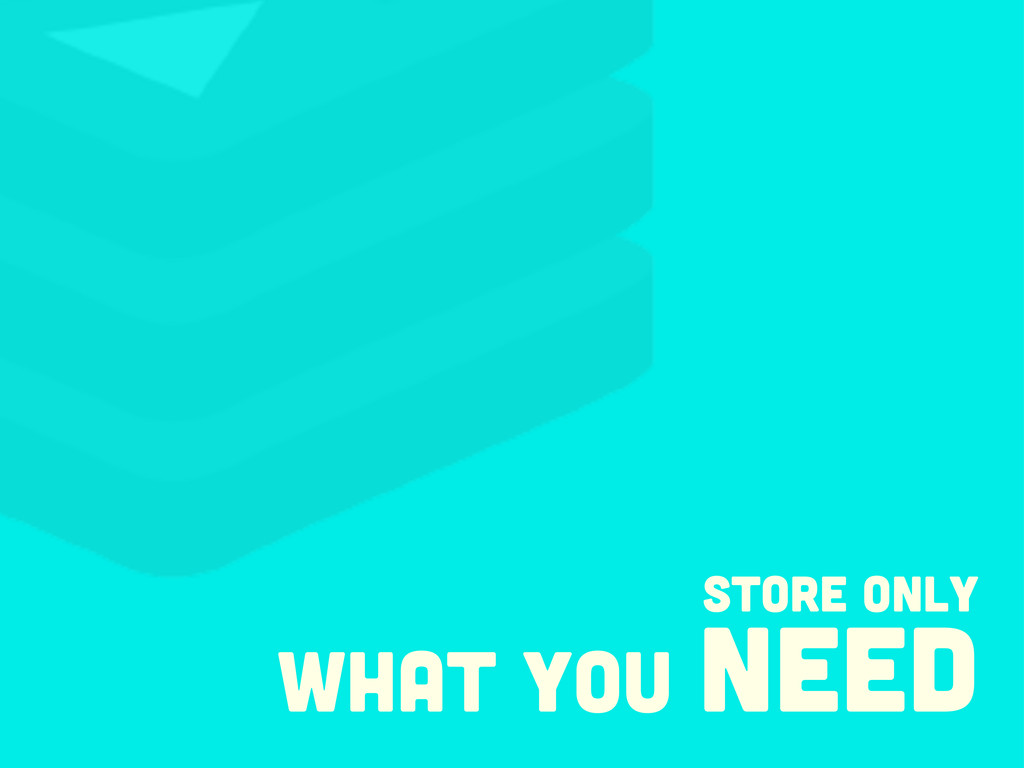 store only what you need