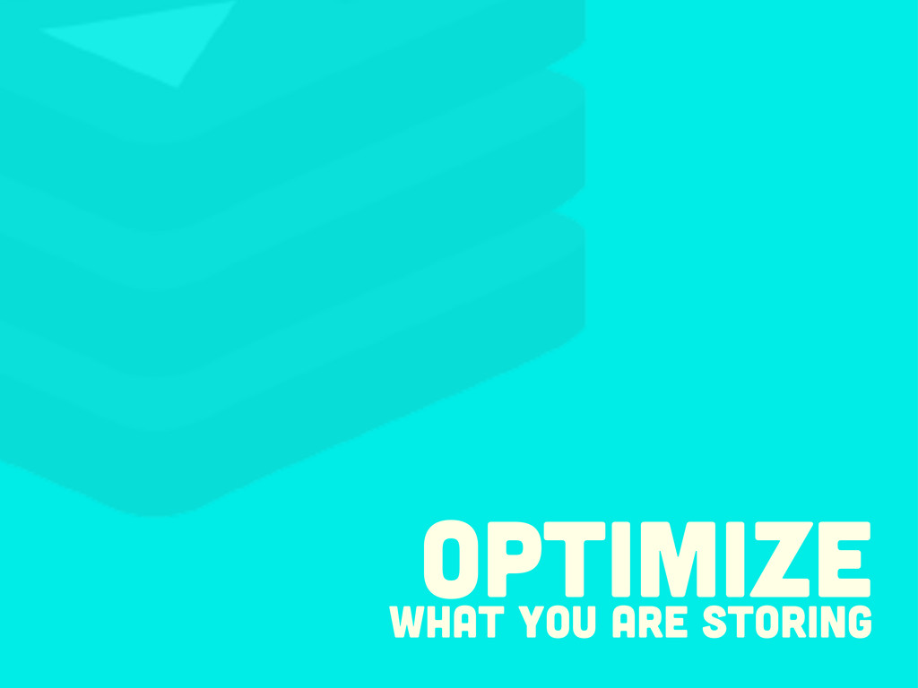 Optimize what you are storing