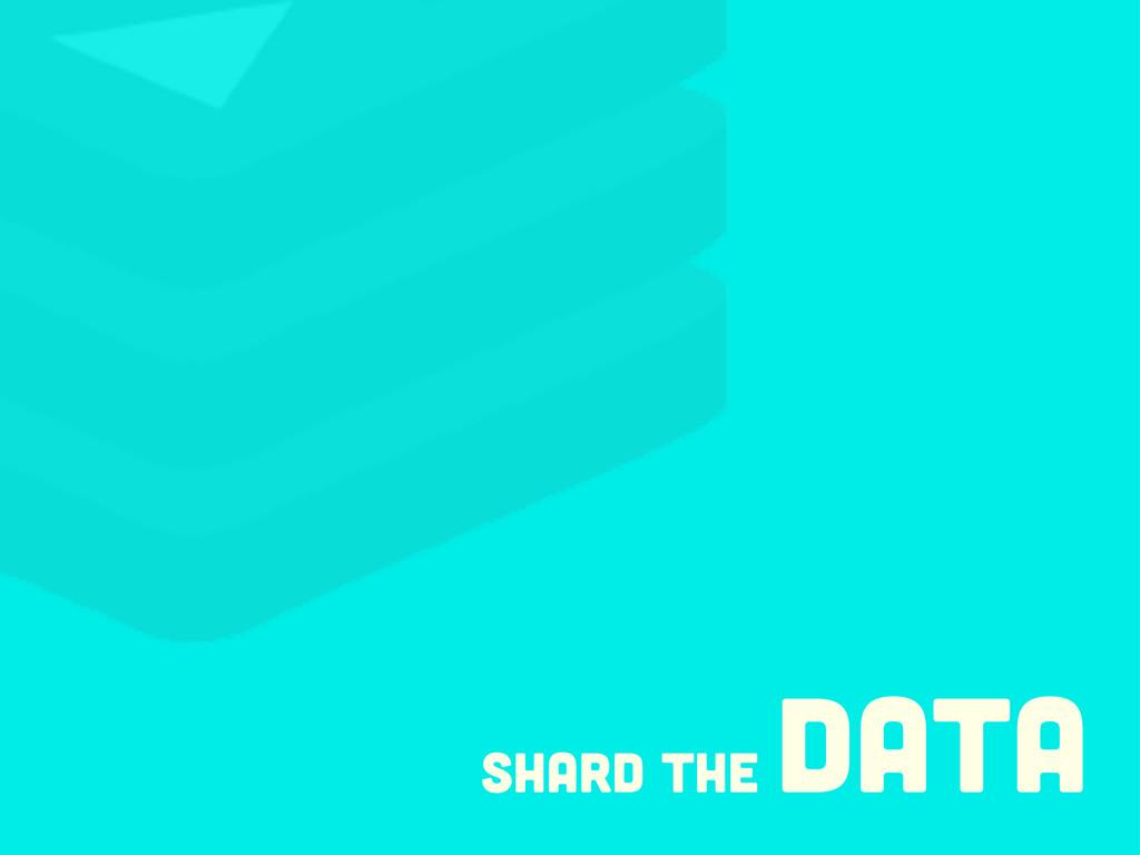 Shard the data