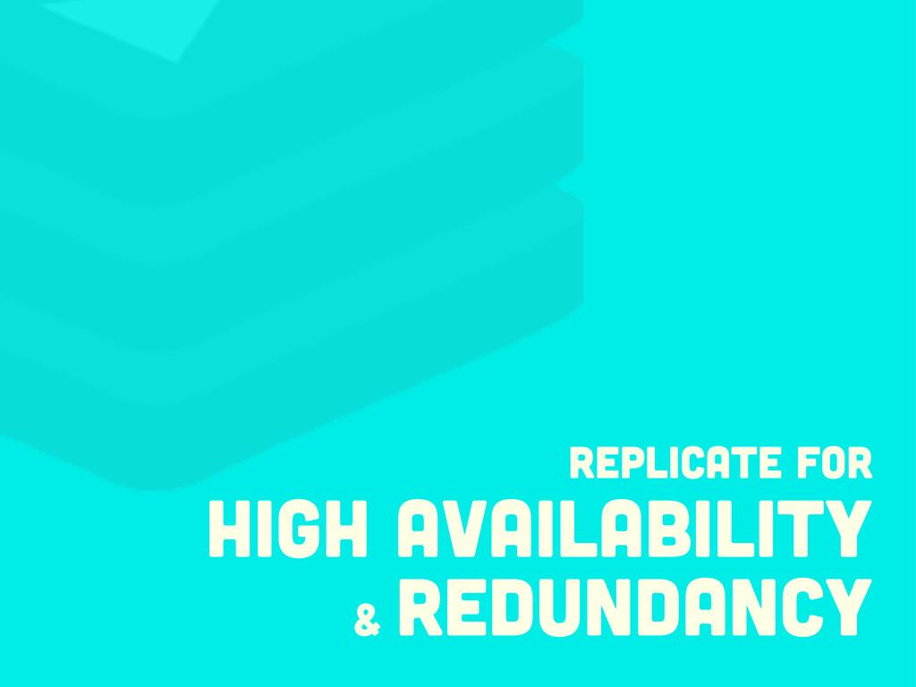 Replicate for high availability & redundancy
