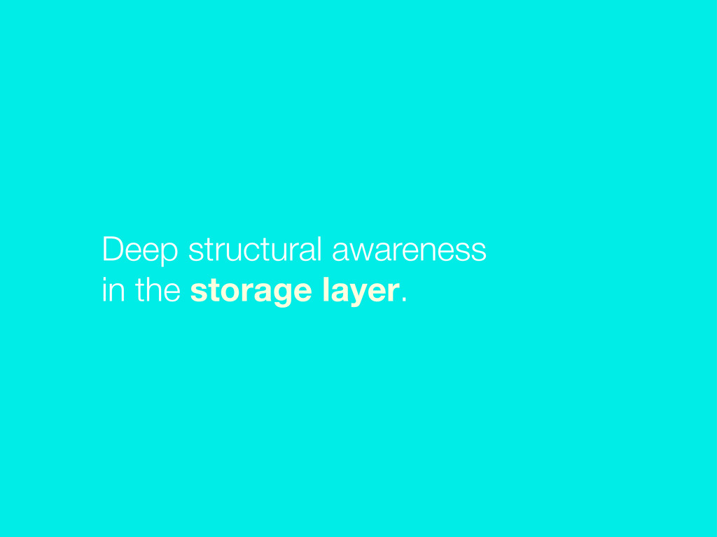 Deep structural awareness in the storage layer.