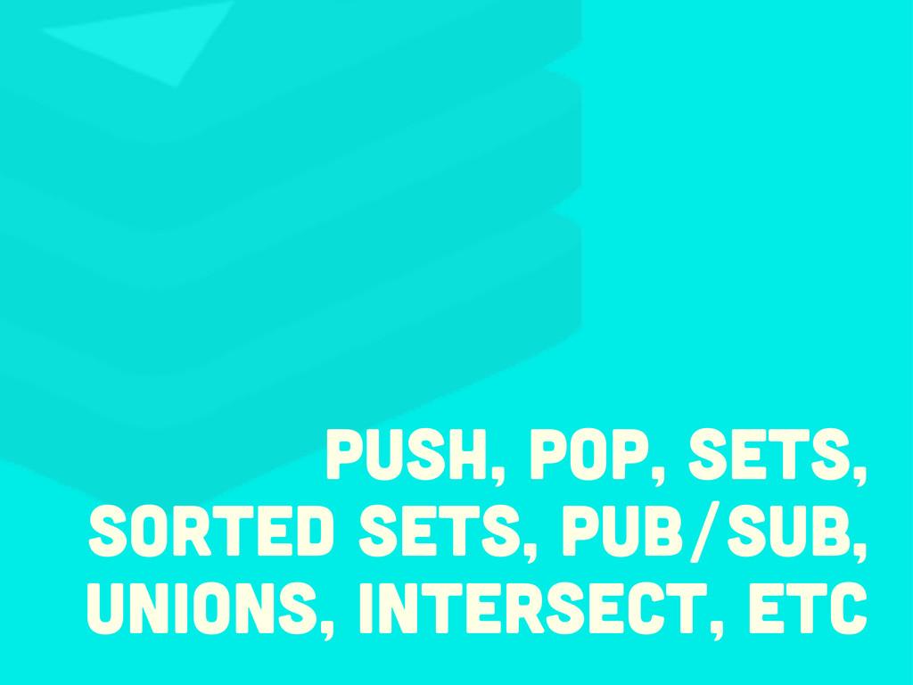 push, pop, sets, sorted sets, pub/Sub, unions, ...