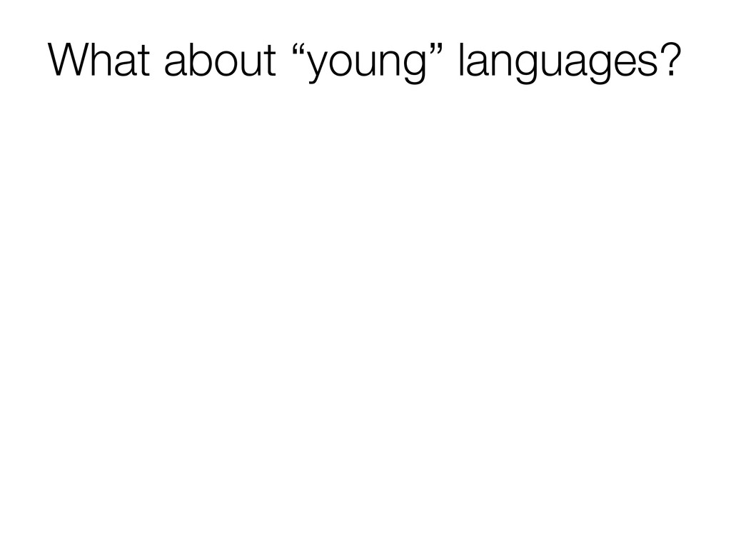 "What about ""young"" languages?"