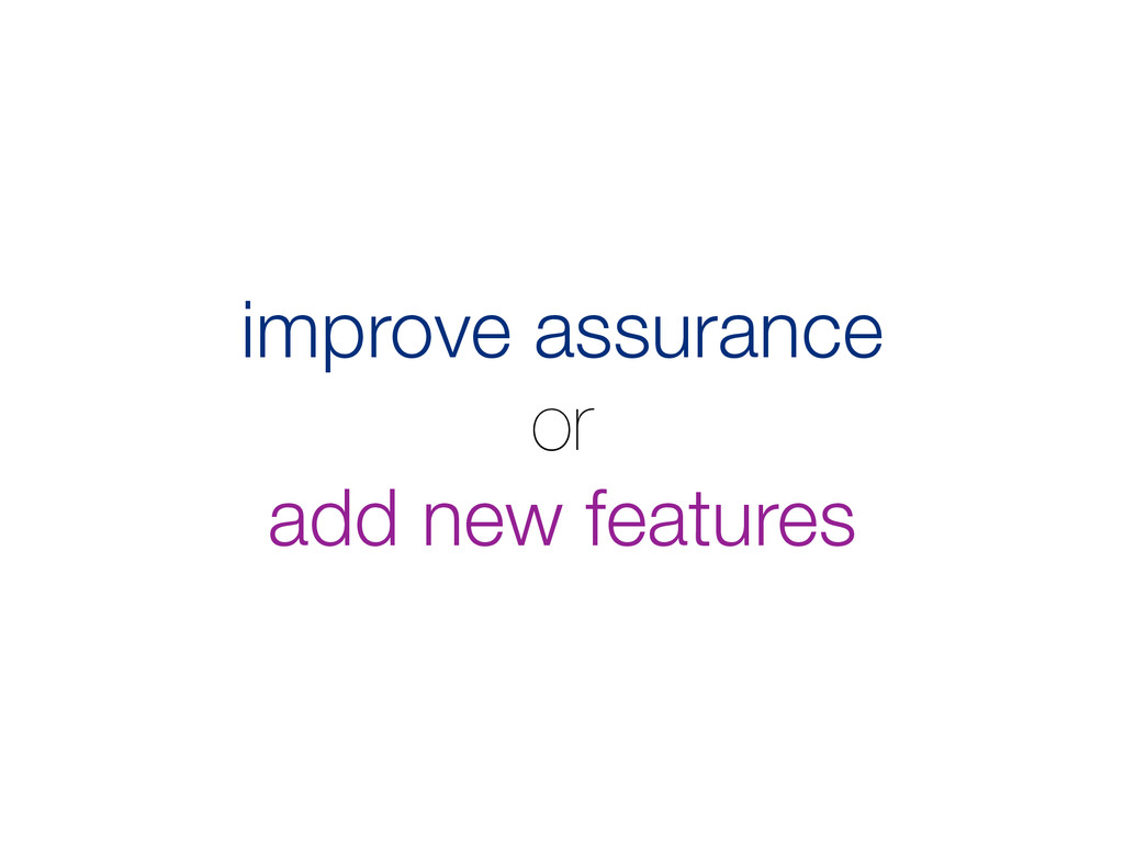 improve assurance or add new features