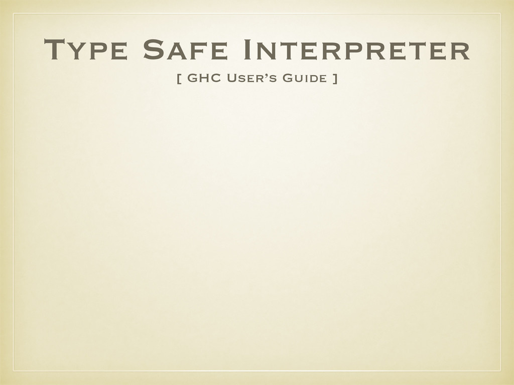Type Safe Interpreter [ GHC User's Guide ]