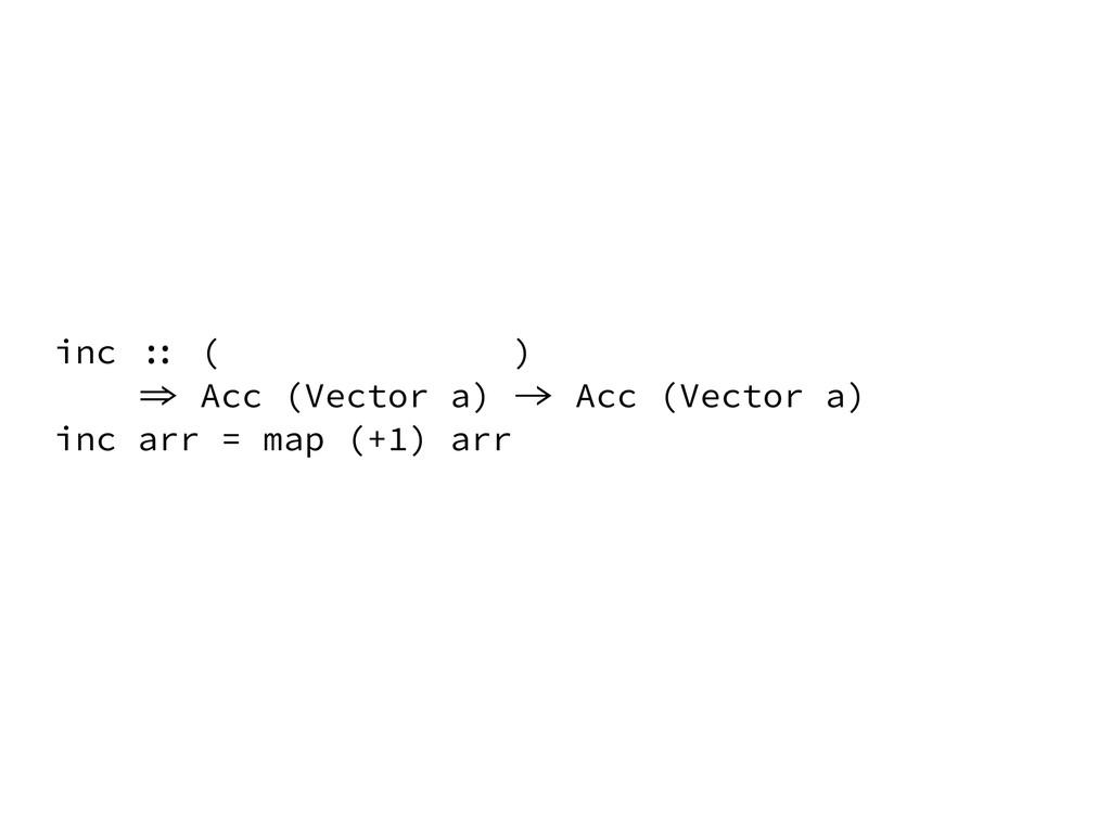 inc :: ( ) => Acc (Vector a) -> Acc (Vector a) ...