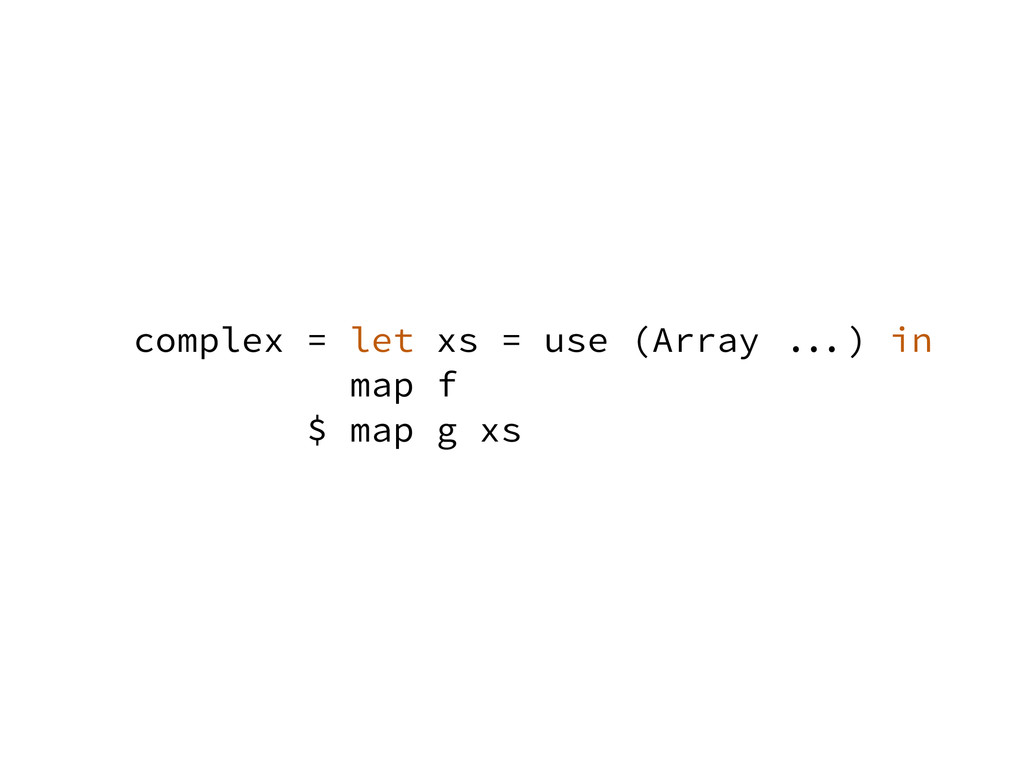 complex = let xs = use (Array ...) in map f $ m...