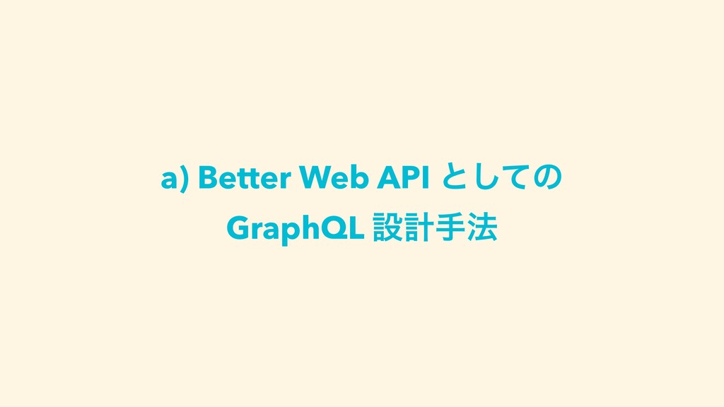 a) Better Web API ͱͯ͠ͷ GraphQL ઃܭख๏