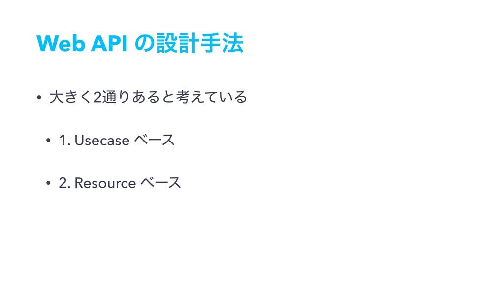 Web API ͷઃܭख๏ • େ͖͘2௨Γ͋Δͱߟ͍͑ͯΔ • 1. Usecase ϕʔε...