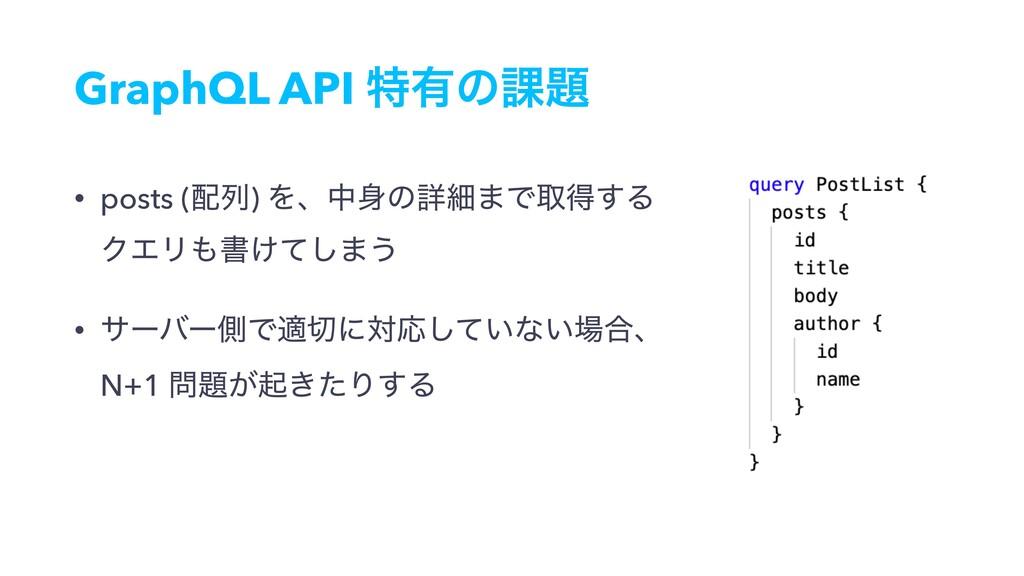 GraphQL API ಛ༗ͷ՝ • posts (ྻ) Λɺதͷৄࡉ·Ͱऔಘ͢Δ Ϋ...