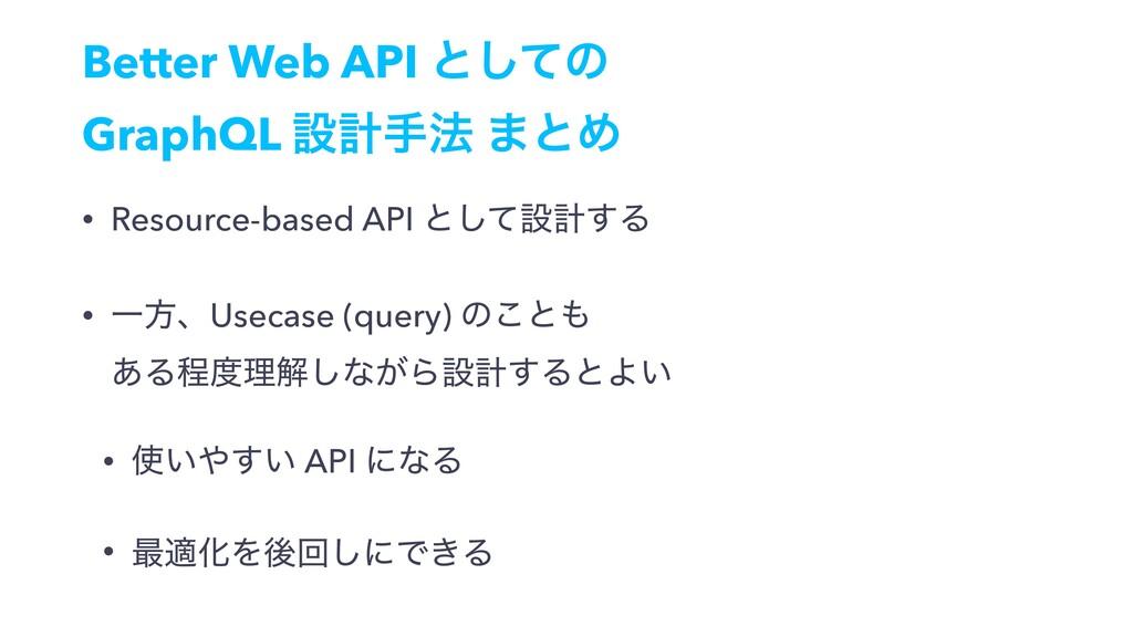 Better Web API ͱͯ͠ͷ GraphQL ઃܭख๏ ·ͱΊ • Resource...