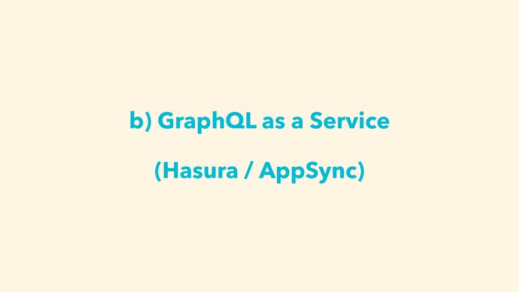 b) GraphQL as a Service (Hasura / AppSync)