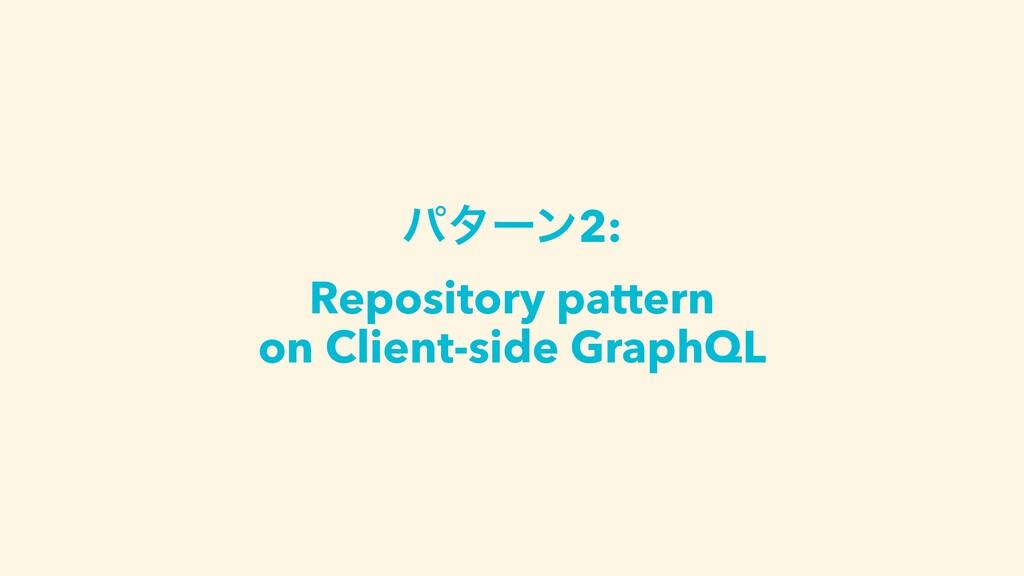 ύλʔϯ2: Repository pattern on Client-side GraphQL