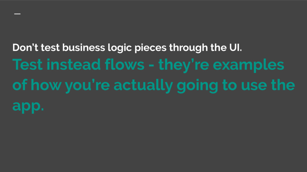 Don't test business logic pieces through the UI...