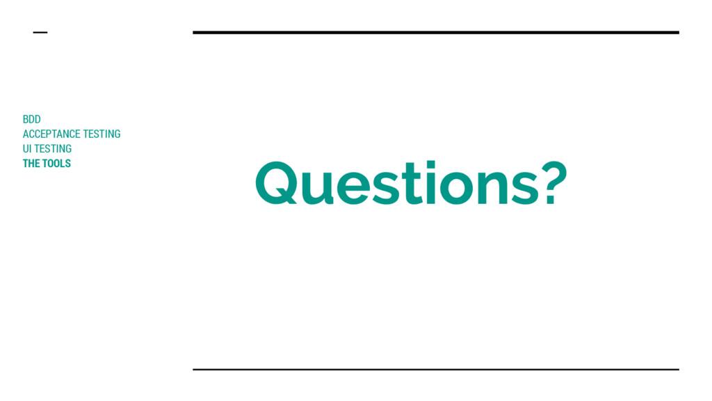 Questions? BDD ACCEPTANCE TESTING UI TESTING TH...