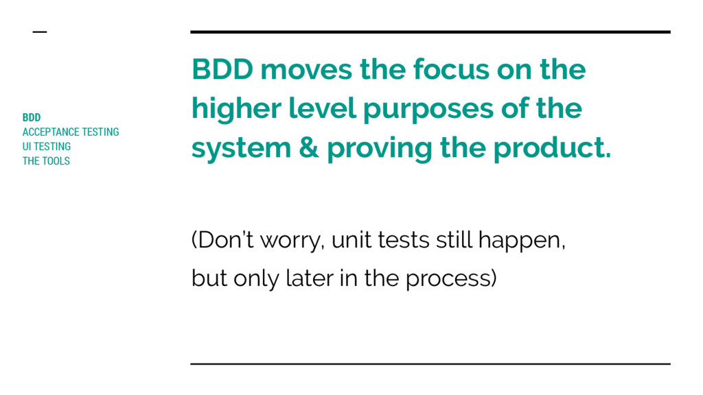 BDD moves the focus on the higher level purpose...