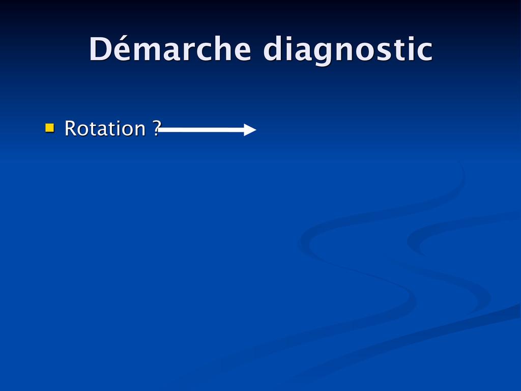 Démarche diagnostic  Rotation ?