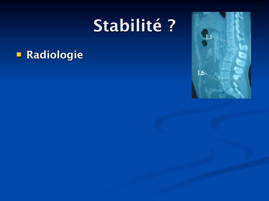 Stabilité ?  Radiologie