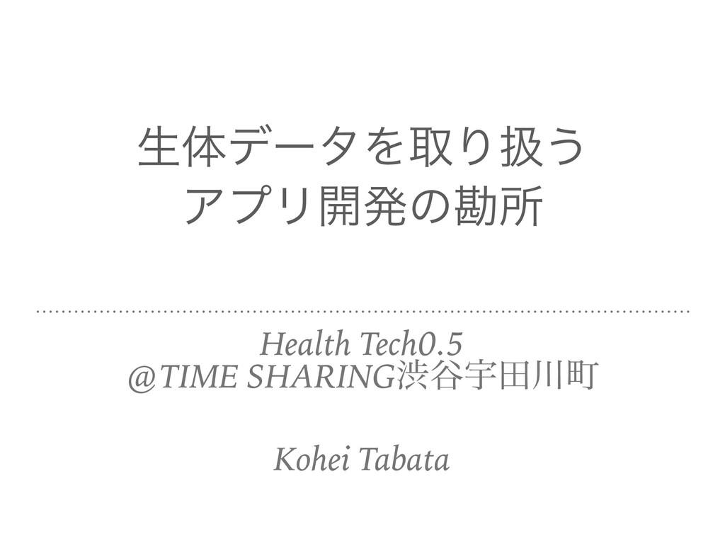 ੜମσʔλΛऔΓѻ͏  ΞϓϦ։ൃͷצॴ Health Tech0.5 @TIME SHARI...