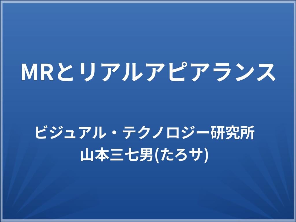 ビジュアル・テクノロジー研究所研究所 山本三七男(たろササ) MRとリアルアピアラリアルアピア...