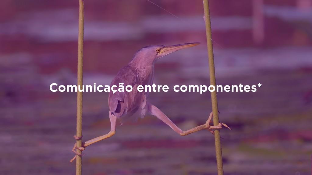 Comunicação entre componentes*