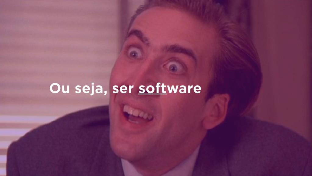 Ou seja, ser software