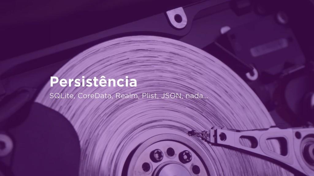 Persistência SQLite, CoreData, Realm, Plist, JS...