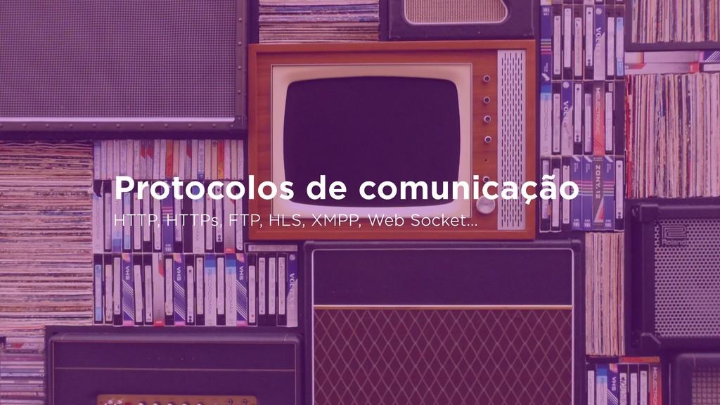 Protocolos de comunicação HTTP, HTTPs, FTP, HLS...