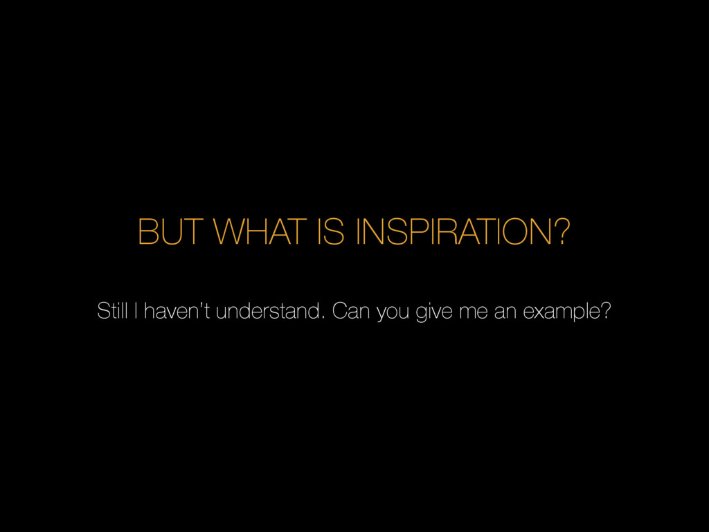 BUT WHAT IS INSPIRATION? Still I haven't unders...