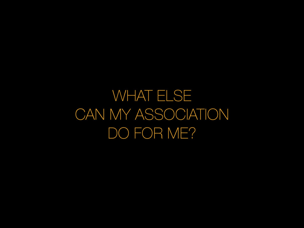 WHAT ELSE CAN MY ASSOCIATION DO FOR ME?