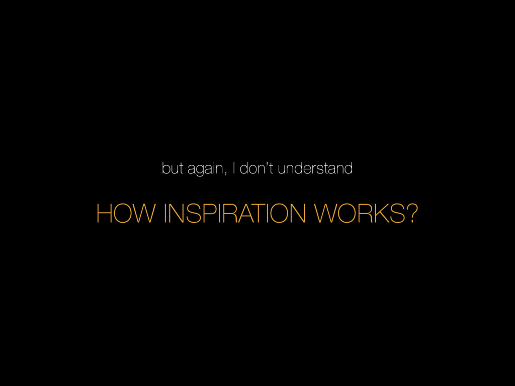 but again, I don't understand HOW INSPIRATION W...