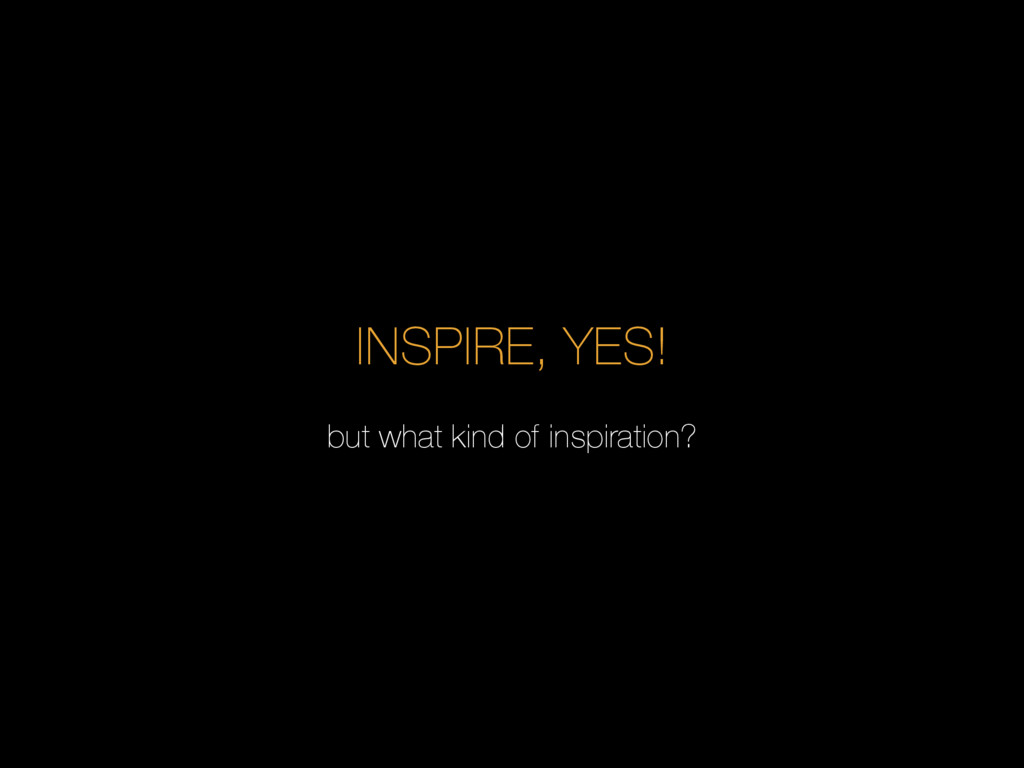 INSPIRE, YES! but what kind of inspiration?