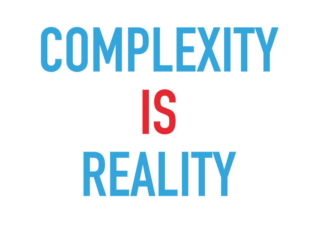 COMPLEXITY IS REALITY