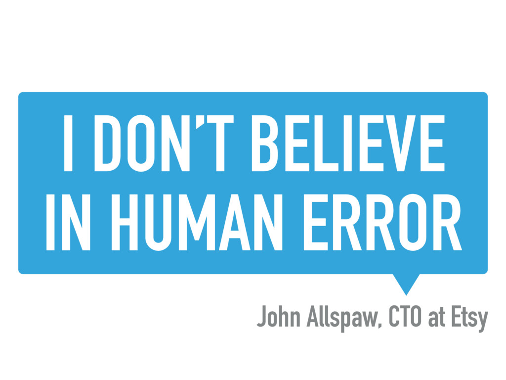 I DON'T BELIEVE IN HUMAN ERROR John Allspaw, CT...