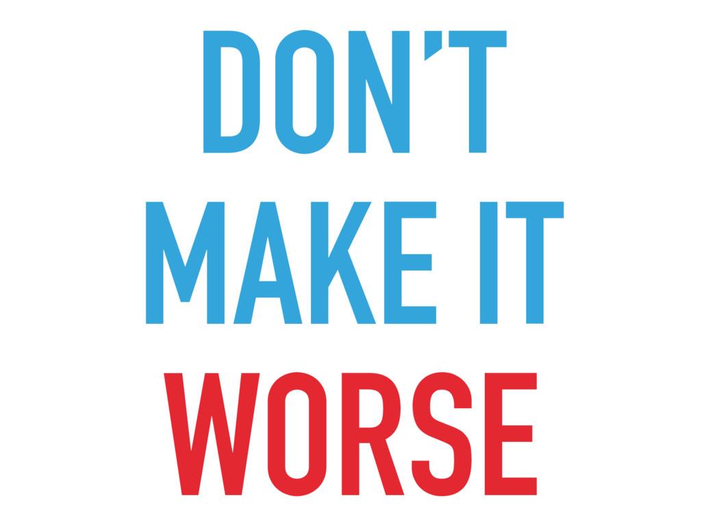 DON'T MAKE IT WORSE
