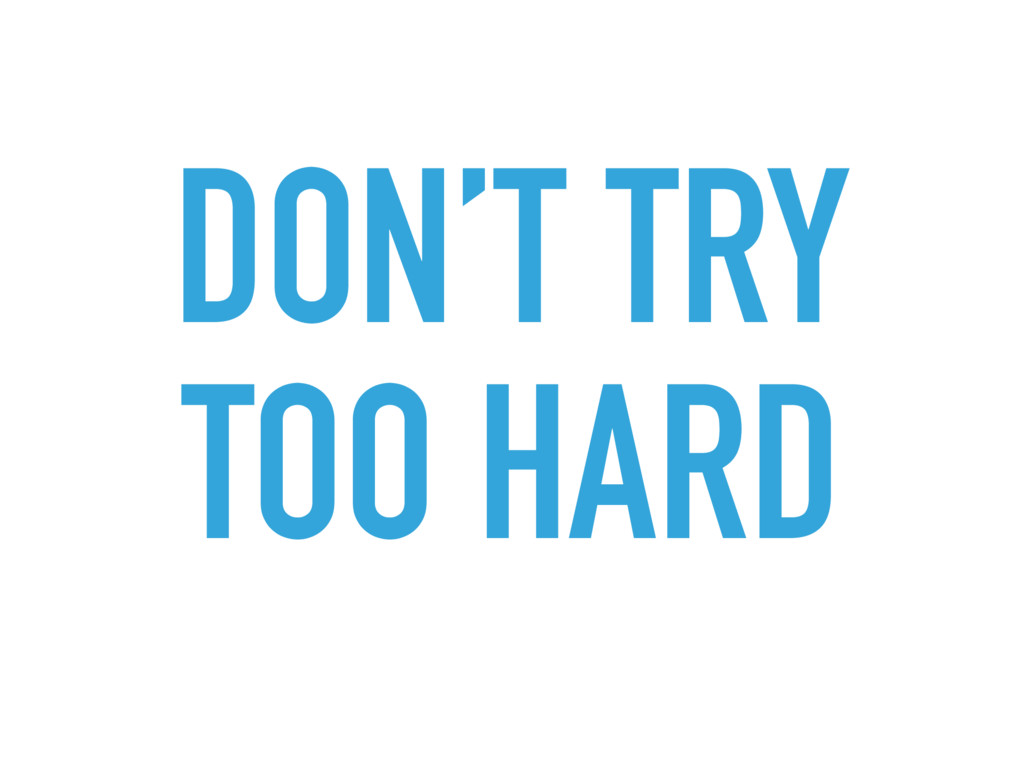 DON'T TRY TOO HARD