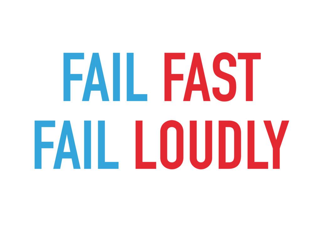 FAIL FAST FAIL LOUDLY