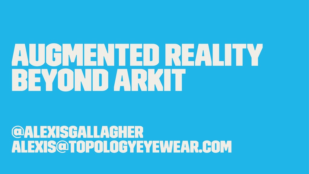 Augmented Reality Beyond ARKit @alexisgallagher...
