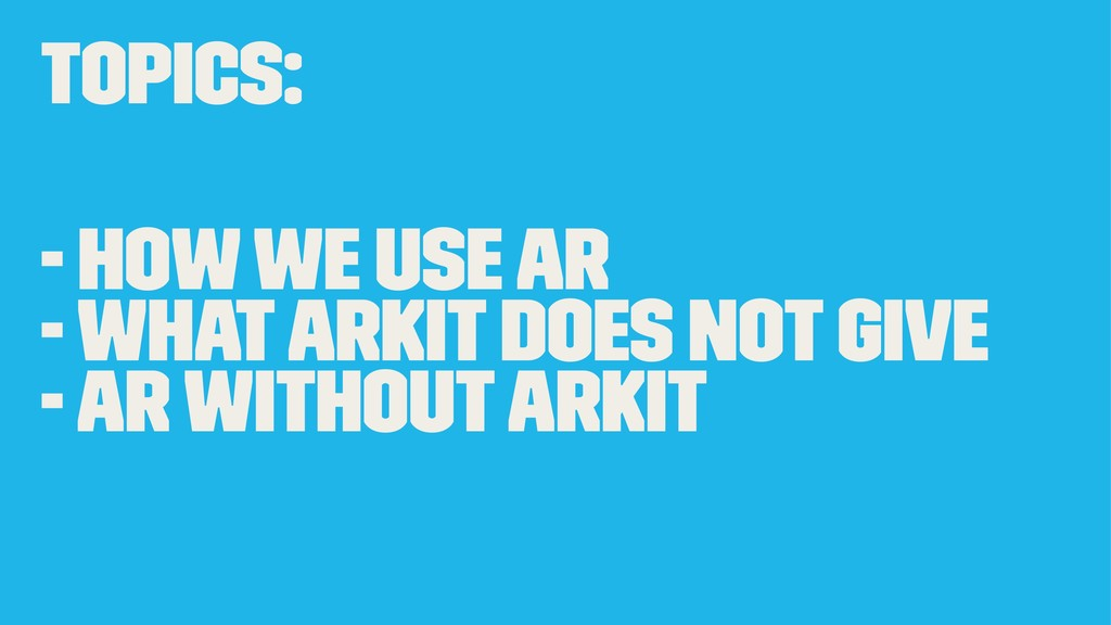 Topics: - How we use AR - What ARKit does not g...