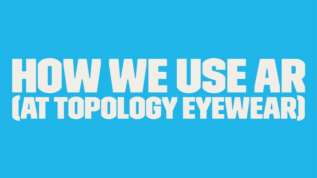 How we use AR (at TOPOLOGY EYEWEAR)