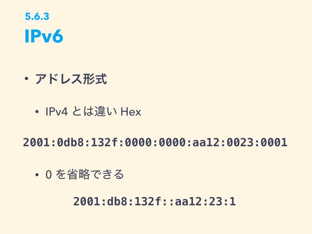 IPv6 5.6.3 • ΞυϨεܗࣜ • IPv4 ͱҧ͍ Hex • 0 ΛলུͰ͖Δ ...