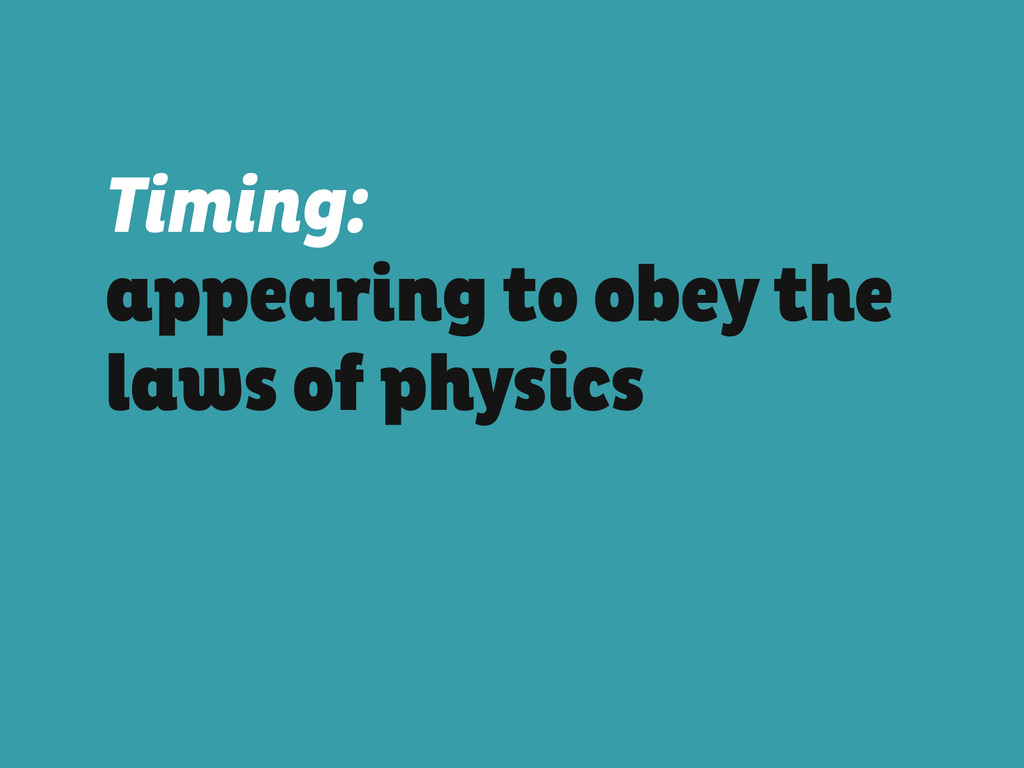 Timing: appearing to obey the laws of physics