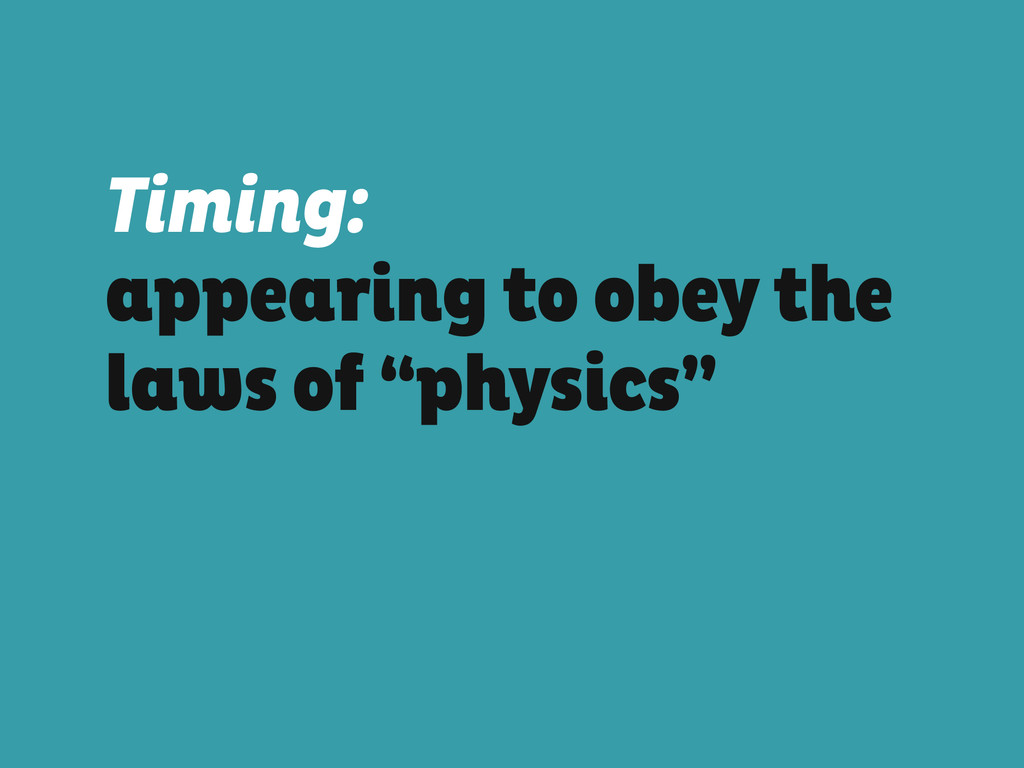 """Timing: appearing to obey the laws of """"physics"""""""