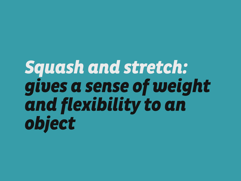 Squash and stretch: gives a sense of weight and...