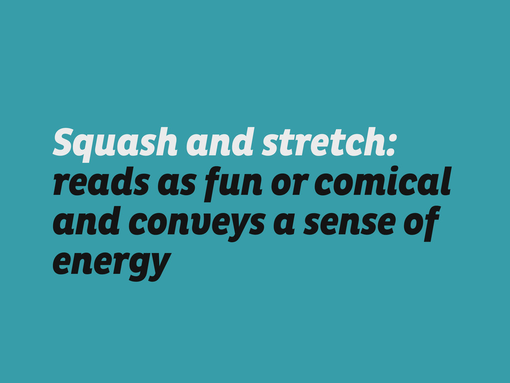 Squash and stretch: reads as fun or comical and...